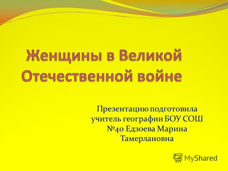 Презентацию подготовила учитель географии БОУ СОШ 40 Едзоева Марина Тамерлановна