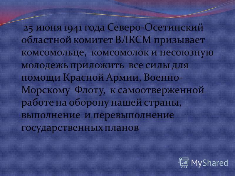 25 июня 1941 года Северо-Осетинский областной комитет ВЛКСМ призывает комсомольце, комсомолок и несоюзную молодежь приложить все силы для помощи Красной Армии, Военно- Морскому Флоту, к самоотверженной работе на оборону нашей страны, выполнение и пер