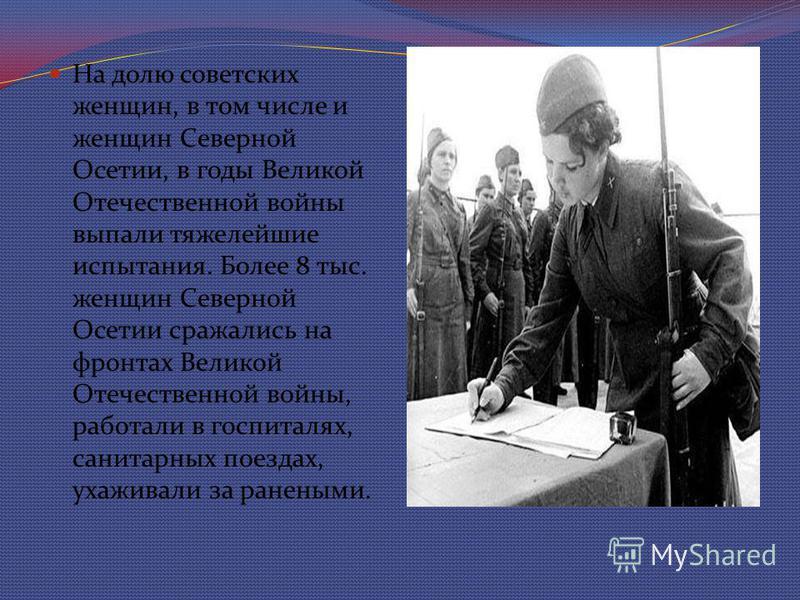 На долю советских женщин, в том числе и женщин Северной Осетии, в годы Великой Отечественной войны выпали тяжелейшие испытания. Более 8 тыс. женщин Северной Осетии сражались на фронтах Великой Отечественной войны, работали в госпиталях, санитарных по