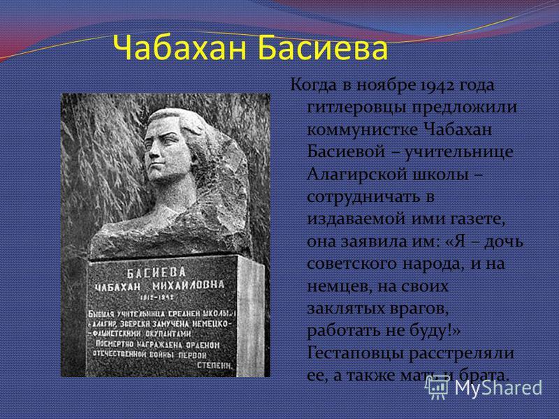 Чабахан Басиева Когда в ноябре 1942 года гитлеровцы предложили коммунистке Чабахан Басиевой – учительнице Алагирской школы – сотрудничать в издаваемой ими газете, она заявила им: «Я – дочь советского народа, и на немцев, на своих заклятых врагов, раб