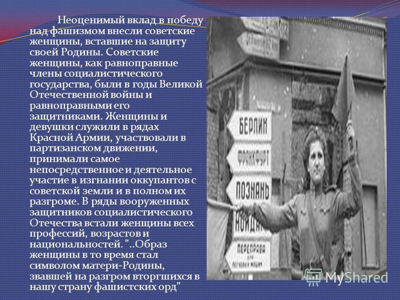 Неоценимый вклад в победу над фашизмом внесли советские женщины, вставшие на защиту своей Родины. Советские женщины, как равноправные члены социалистического государства, были в годы Великой Отечественной войны и равноправными его защитниками. Женщин