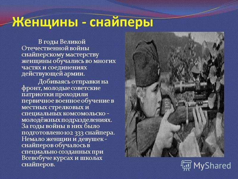 Женщины - снайперы В годы Великой Отечественной войны снайперскому мастерству женщины обучались во многих частях и соединениях действующей армии. Добиваясь отправки на фронт, молодые советские патриотки проходили первичное военное обучение в местных