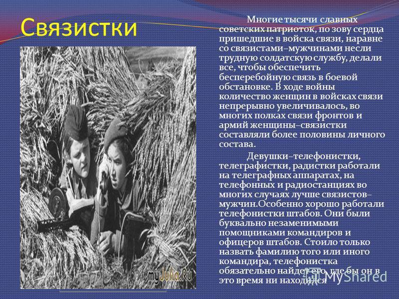 Связистки Многие тысячи славных советских патриоток, по зову сердца пришедшие в войска связи, наравне со связистами–мужчинами несли трудную солдатскую службу, делали все, чтобы обеспечить бесперебойную связь в боевой обстановке. В ходе войны количест