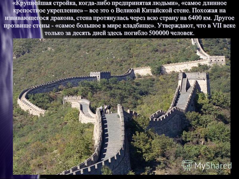 «Крупнейшая стройка, когда-либо предпринятая людьми», «самое длинное крепостное укрепление» – все это о Великой Китайской стене. Похожая на извивающегося дракона, стена протянулась через всю страну на 6400 км. Другое прозвище стены - «самое большое в