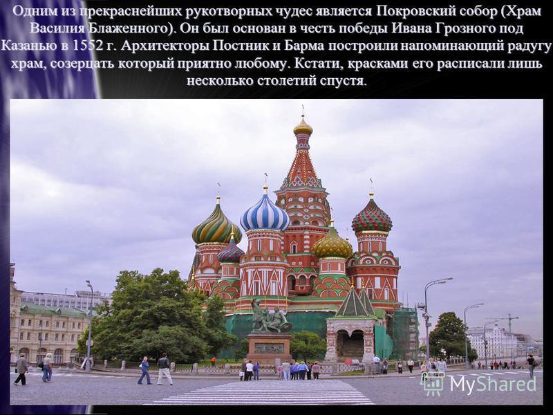 Одним из прекраснейших рукотворных чудес является Покровский собор (Храм Василия Блаженного). Он был основан в честь победы Ивана Грозного под Казанью в 1552 г. Архитекторы Постник и Барма построили напоминающий радугу храм, созерцать который приятно