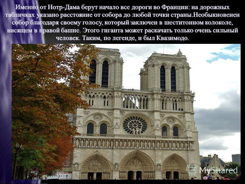 Именно от Нотр-Дама берут начало все дороги во Франции: на дорожных табличках указано расстояние от собора до любой точки страны.Необыкновенен собор благодаря своему голосу, который заключен в шеститомном колоколе, висящем в правой башне. Этого гиган