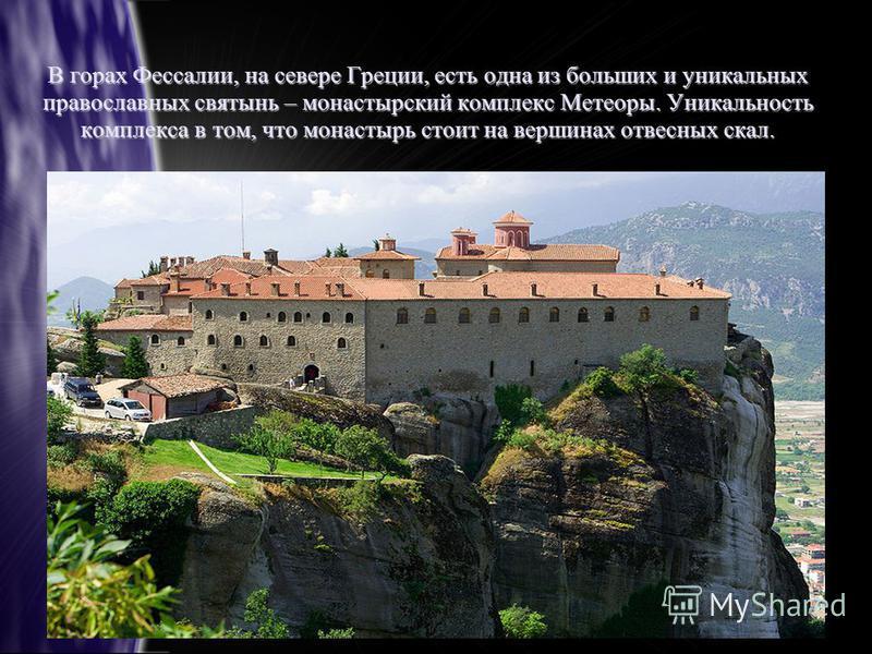 В горах Фессалии, на севере Греции, есть одна из больших и уникальных православных святынь – монастырский комплекс Метеоры. Уникальность комплекса в том, что монастырь стоит на вершинах отвесных скал.