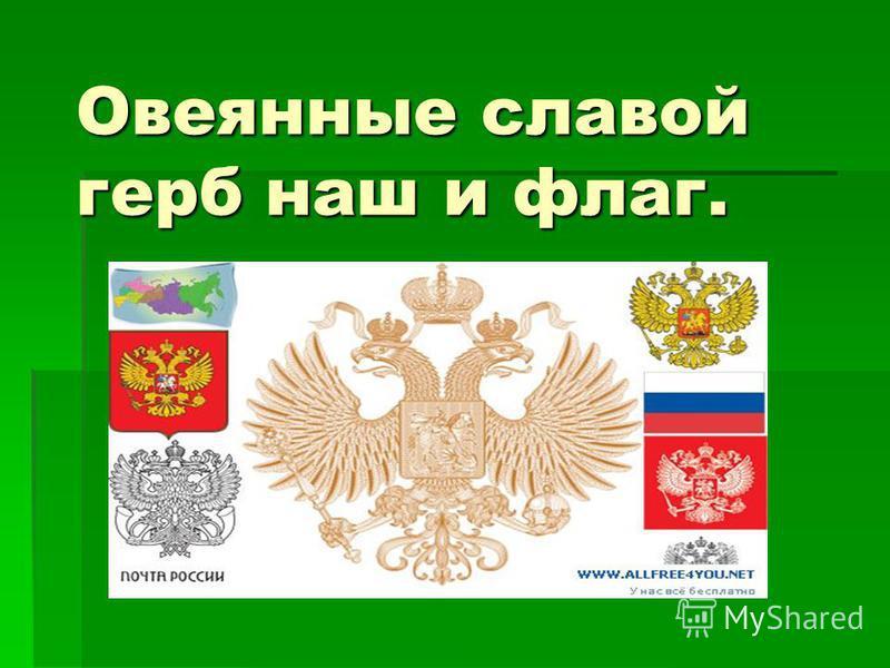 Овеянные славой герб наш и флаг.