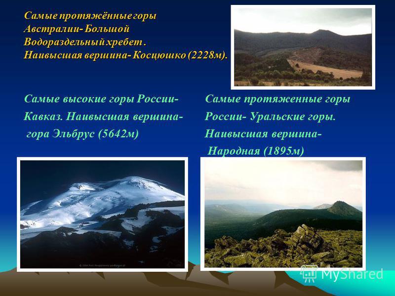Самые протяжённые горы Австралии- Большой Водораздельный хребет. Наивысшая вершина- Косцюшко (2228 м). Самые высокие горы России- Кавказ. Наивысшая вершина- гора Эльбрус (5642 м) Самые протяженные горы России- Уральские горы. Наивысшая вершина- Народ