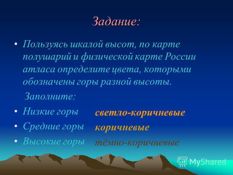 Задание: Пользуясь шкалой высот, по карте полушарий и физической карте России атласа определите цвета, которыми обозначены горы разной высоты. Заполните: Низкие горы Средние горы Высокие горы светло-коричневые коричневые тёмно-коричневые
