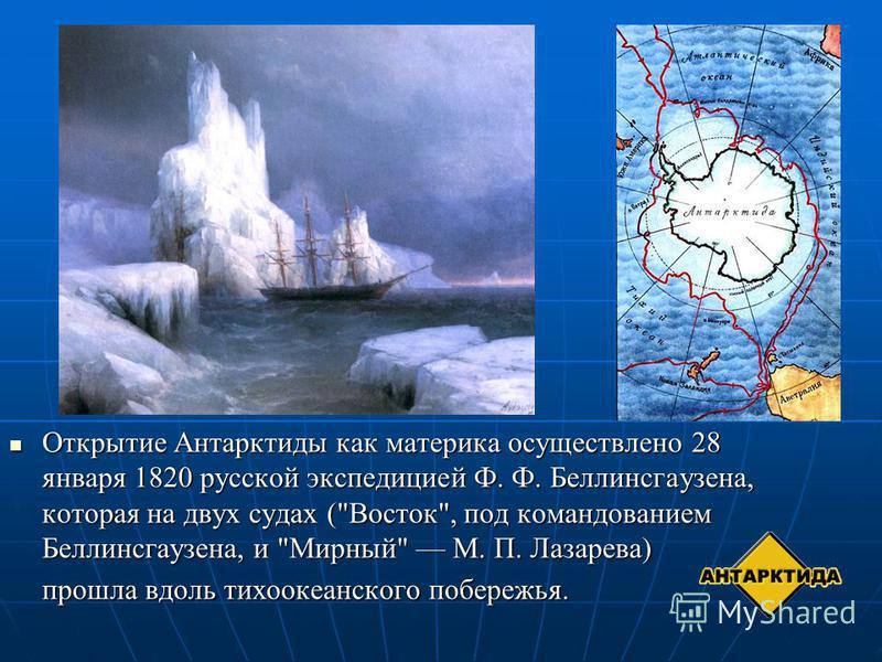 Открытие Антарктиды как материка осуществлено 28 января 1820 русской экспедицией Ф. Ф. Беллинсгаузена, которая на двух судах (