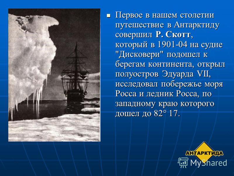 Первое в нашем столетии путешествие в Антарктиду совершил Р. Скотт, который в 1901-04 на судне