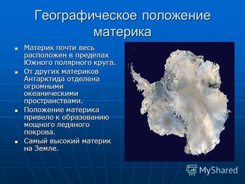 Географическое положение материка Материк почти весь расположен в пределах Южного полярного круга. Материк почти весь расположен в пределах Южного полярного круга. От других материков Антарктида отделена огромными океаническими пространствами. От дру