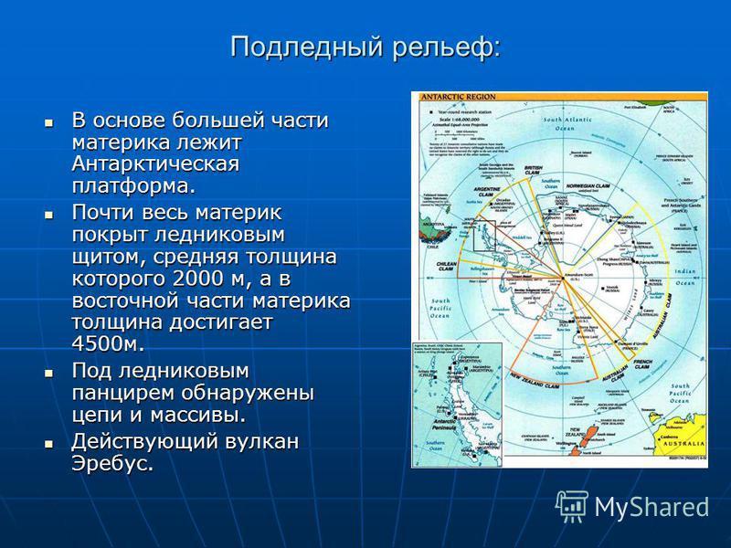 Подледный рельеф: В основе большей части материка лежит Антарктическая платформа. В основе большей части материка лежит Антарктическая платформа. Почти весь материк покрыт ледниковым щитом, средняя толщина которого 2000 м, а в восточной части материк
