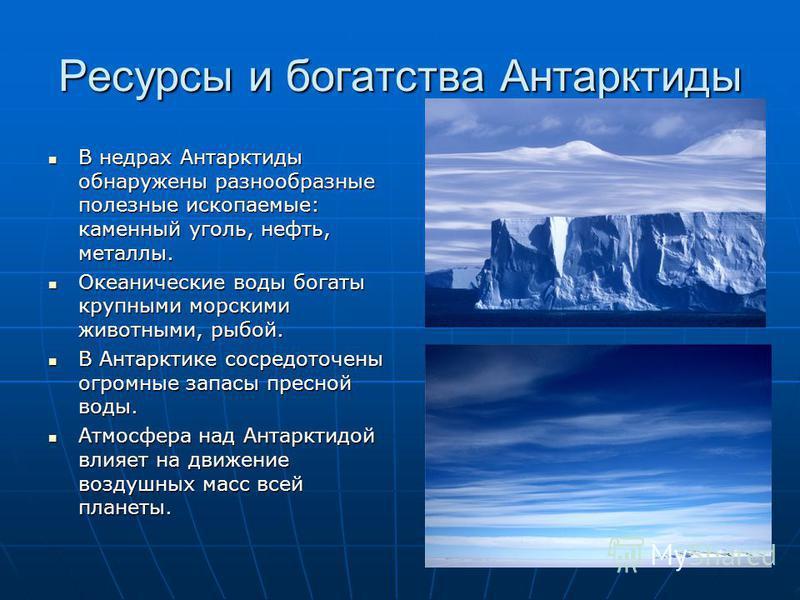 Ресурсы и богатства Антарктиды В недрах Антарктиды обнаружены разнообразные полезные ископаемые: каменный уголь, нефть, металлы. В недрах Антарктиды обнаружены разнообразные полезные ископаемые: каменный уголь, нефть, металлы. Океанические воды богат