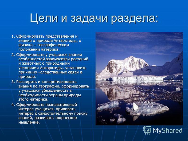 Цели и задачи раздела: 1. Сформировать представления и знания о природе Антарктиды, о физико – географическом положении материка. 2. Сформировать у учащихся знания особенностей взаимосвязи растений и животных с природными условиями Антарктиды, устано