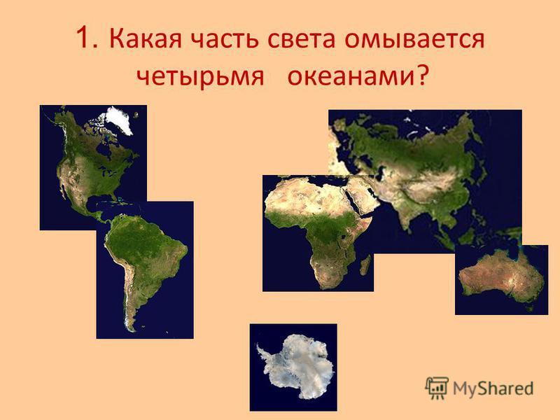 1. Какая часть света омывается четырьмя океанами?