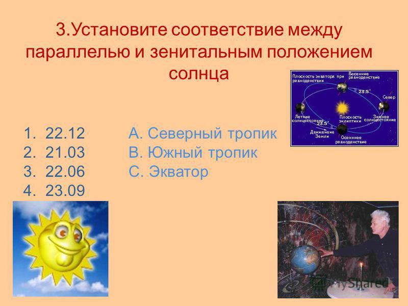 3. Установите соответствие между параллелью и генитальным положением солнца 1. 22.12 2. 21.03 3. 22.06 4. 23.09 А. Северный тропик В. Южный тропик С. Экватор