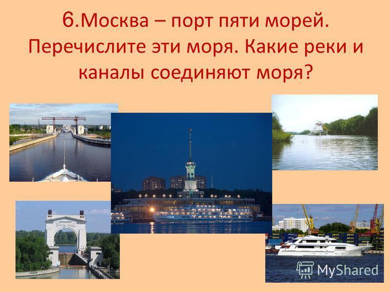 6. Москва – порт пяти морей. Перечислите эти моря. Какие реки и каналы соединяют моря?