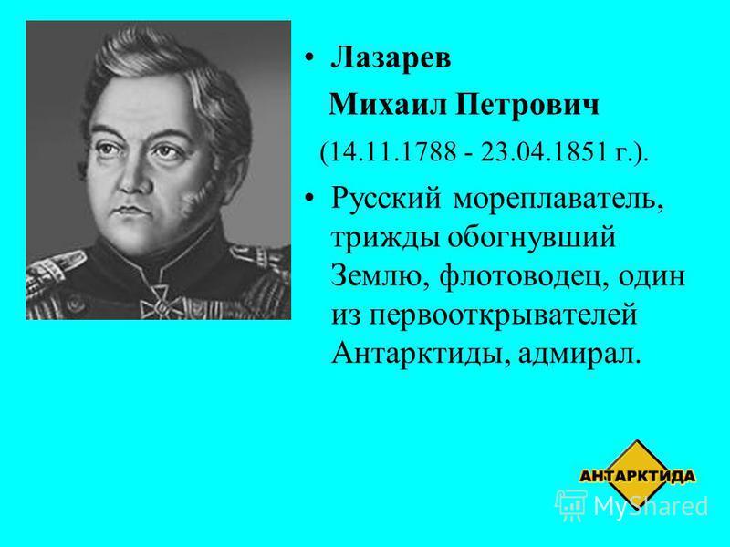 Лазарев Михаил Петрович (14.11.1788 - 23.04.1851 г.). Русский мореплаватель, трижды обогнувший Землю, флотоводец, один из первооткрывателей Антарктиды, адмирал.
