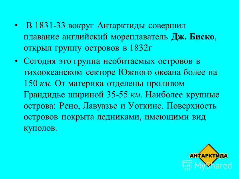 В 1831-33 вокруг Антарктиды совершил плавание английский мореплаватель Дж. Биско, открыл группу островов в 1832 г Сегодня это группа необитаемых островов в тихоокеанском секторе Южного океана более на 150 км. От материка отделены проливом Грандидье ш