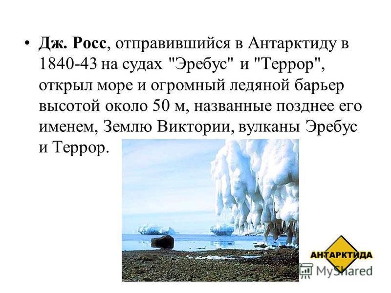 Дж. Росс, отправившийся в Антарктиду в 1840-43 на судах Эребус и Террор, открыл море и огромный ледяной барьер высотой около 50 м, названные позднее его именем, Землю Виктории, вулканы Эребус и Террор.