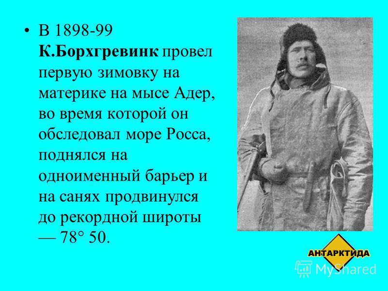 В 1898-99 К.Борхгревинк провел первую зимовку на материке на мысе Адер, во время которой он обследовал море Росса, поднялся на одноименный барьер и на санях продвинулся до рекордной широты 78° 50.