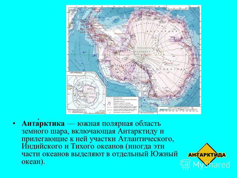 Анта́арктика южная полярная область земного шара, включающая Антарктиду и прилегающие к ней участки Атлантического, Индийского и Тихого океанов (иногда эти части океанов выделяют в отдельный Южный океан).