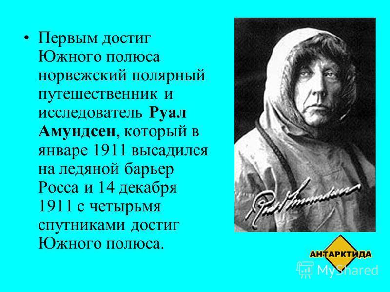Первым достиг Южного полюса норвежский полярный путешественник и исследователь Руал Амундсен, который в январе 1911 высадился на ледяной барьер Росса и 14 декабря 1911 с четырьмя спутниками достиг Южного полюса.