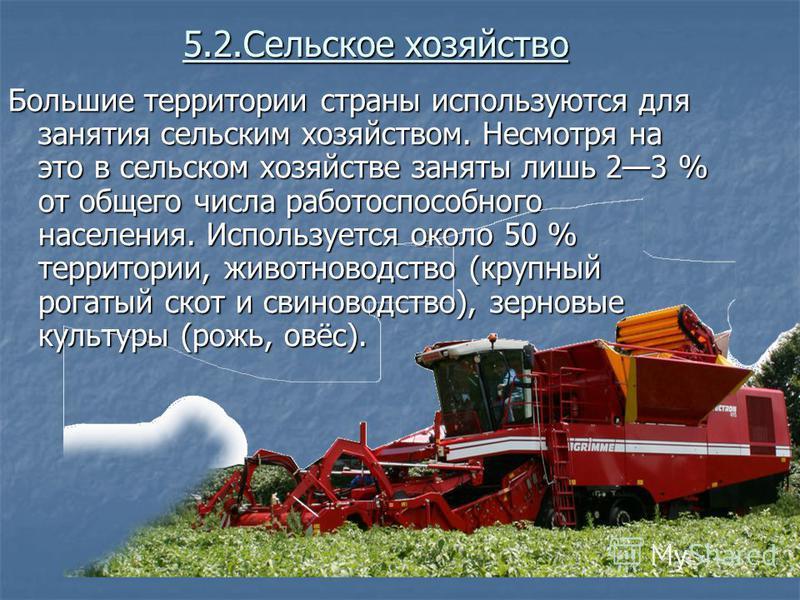 5.2. Сельское хозяйство Большие территории страны используются для занятия сельским хозяйством. Несмотря на это в сельском хозяйстве заняты лишь 23 % от общего числа работоспособного населения. Используется около 50 % территории, животноводство (круп