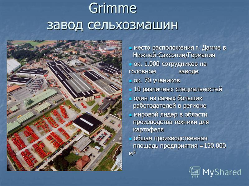 Grimme завод сельхозмашин место расположения г. Дамме в Нижней-Саксонии/Германия место расположения г. Дамме в Нижней-Саксонии/Германия ок. 1.000 сотрудников на головном заводе ок. 1.000 сотрудников на головном заводе ок. 70 учеников ок. 70 учеников