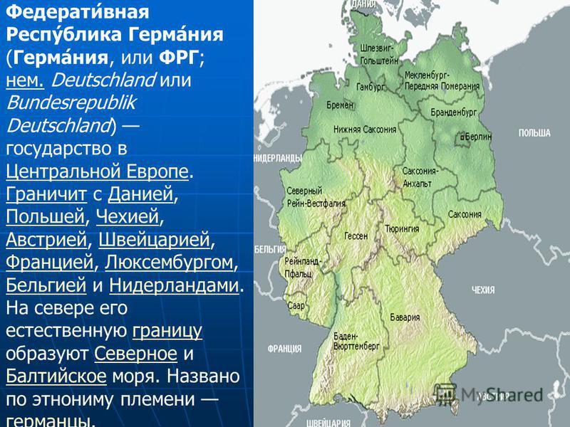 Федерати́ваня Респу́блика Герма́ния (Герма́ния, или ФРГ; нем. Deutschland или Bundesrepublik Deutschland) государство в Центральной Европе. Граничит с Данией, Польшей, Чехией, Австрией, Швейцарией, Францией, Люксембургом, Бельгией и Нидерландами. На