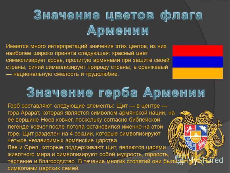 Имеется много интерпретаций значения этих цветов, из них наиболее широко принята следующая: красный цвет символизирует кровь, пролитую армянами при защите своей страны, синий символизирует природу страны, а оранжевый национальную смелость и трудолюби