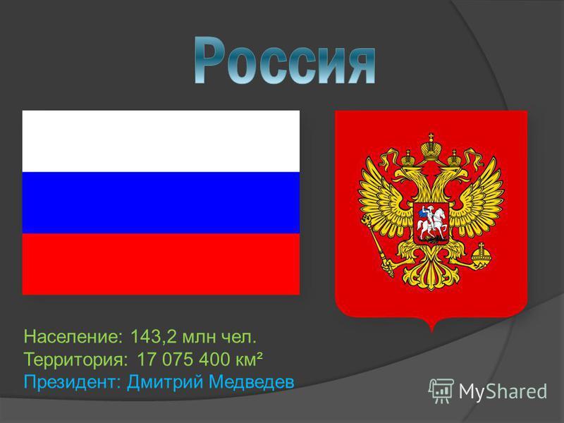 Население: 143,2 млн чел. Территория: 17 075 400 км² Президент: Дмитрий Медведев
