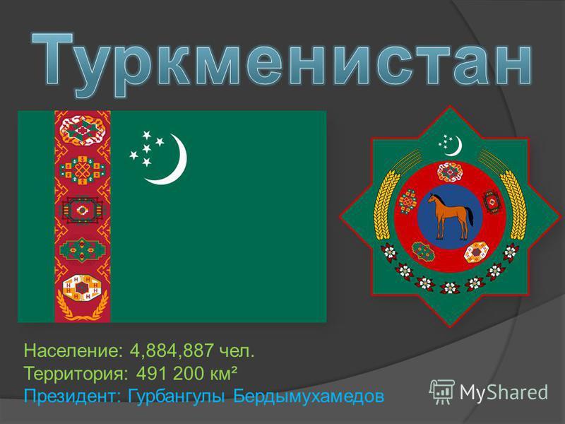 Население: 4,884,887 чел. Территория: 491 200 км² Президент: Гурбангулы Бердымухамедов