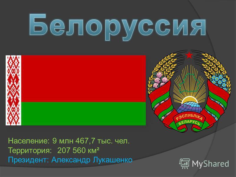 Население: 9 млн 467,7 тыс. чел. Территория: 207 560 км² Президент: Александр Лукашенко