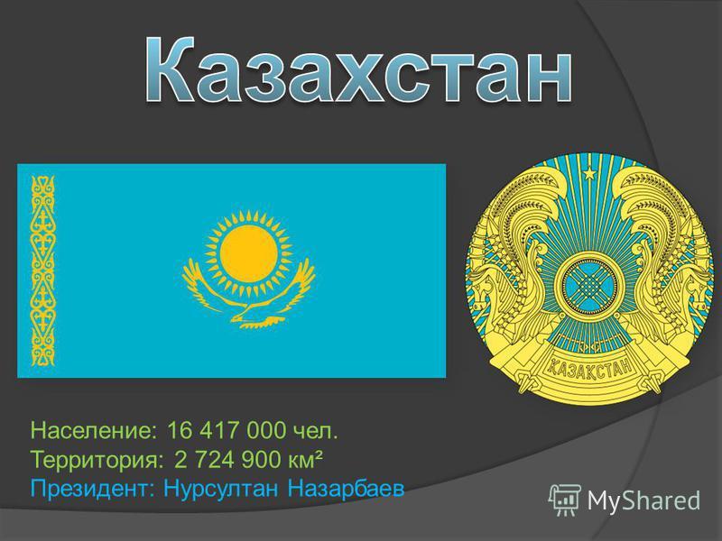 Население: 16 417 000 чел. Территория: 2 724 900 км² Президент: Нурсултан Назарбаев