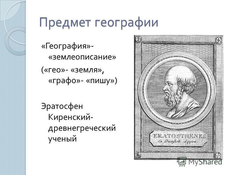 Предмет географии « География »- « землеописание » (« гео »- « земля », « графо »- « пишу ») Эратосфен Киренский - древнегреческий ученый