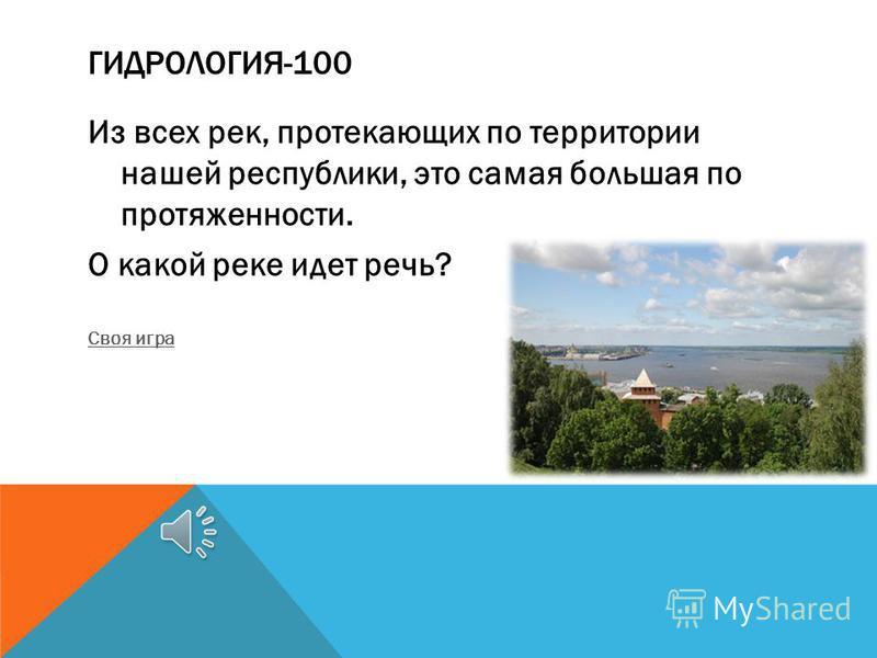 ГИДРОЛОГИЯ-100 Из всех рек, протекающих по территории нашей республики, это самая большая по протяженности. О какой реке идет речь? Своя игра