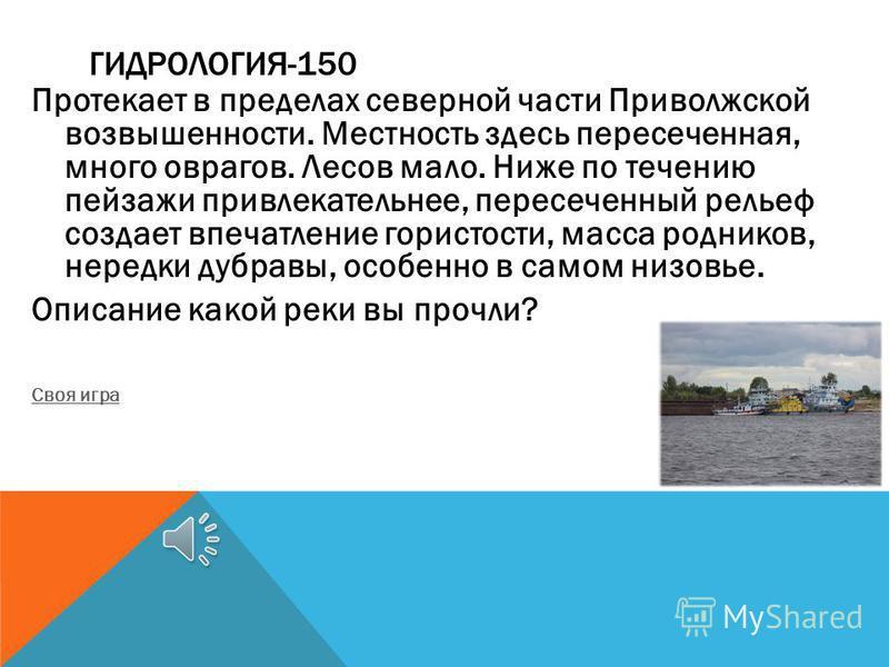 ГИДРОЛОГИЯ-150 Протекает в пределах северной части Приволжской возвышенности. Местность здесь пересеченная, много оврагов. Лесов мало. Ниже по течению пейзажи привлекательнее, пересеченный рельеф создает впечатление гористости, масса родников, нередк