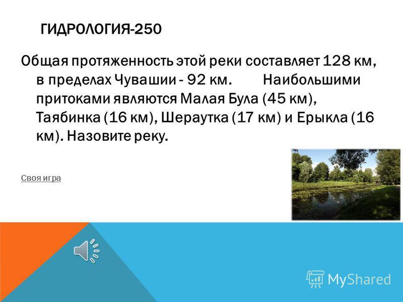 ГИДРОЛОГИЯ-250 Общая протяженность этой реки составляет 128 км, в пределах Чувашии - 92 км. Наибольшими притоками являются Малая Була (45 км), Таябинка (16 км), Шераутка (17 км) и Ерыкла (16 км). Назовите реку. Своя игра