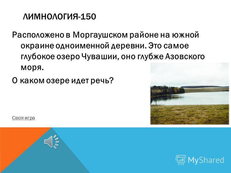 ЛИМНОЛОГИЯ-150 Расположено в Моргаушском районе на южной окраине одноименной деревни. Это самое глубокое озеро Чувашии, оно глубже Азовского моря. О каком озере идет речь? Своя игра