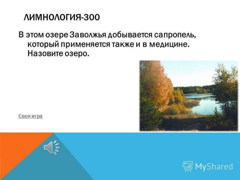 ЛИМНОЛОГИЯ-300 В этом озере Заволжья добывается сапропель, который применяется также и в медицине. Назовите озеро. Своя игра