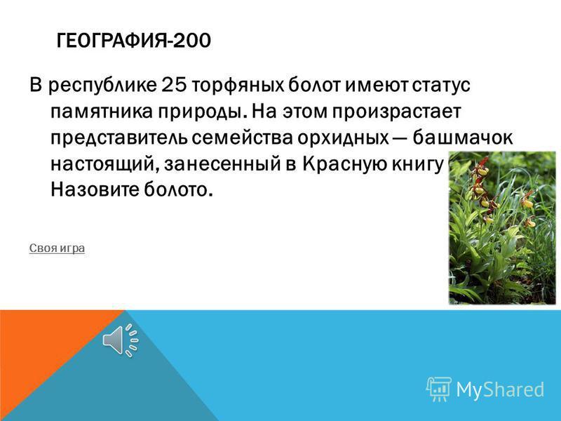ГЕОГРАФИЯ-200 В республике 25 торфяных болот имеют статус памятника природы. На этом произрастает представитель семейства орхидных башмачок настоящий, занесенный в Красную книгу СССР. Назовите болото. Своя игра