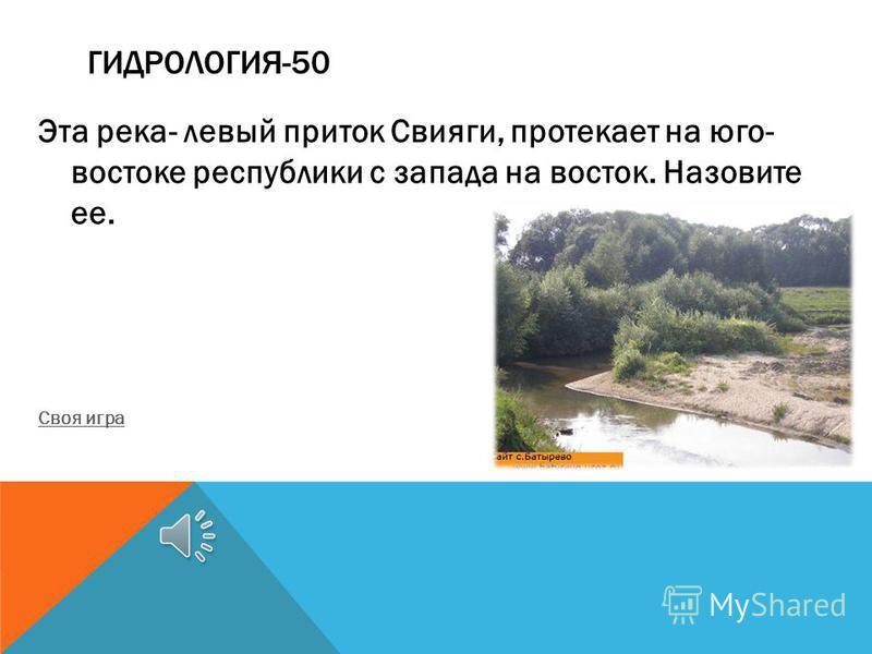 ГИДРОЛОГИЯ-50 Эта река- левый приток Свияги, протекает на юго- востоке республики с запада на восток. Назовите ее. Своя игра