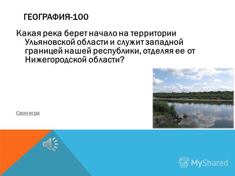 ГЕОГРАФИЯ-100 Какая река берет начало на территории Ульяновской области и служит западной границей нашей республики, отделяя ее от Нижегородской области? Своя игра