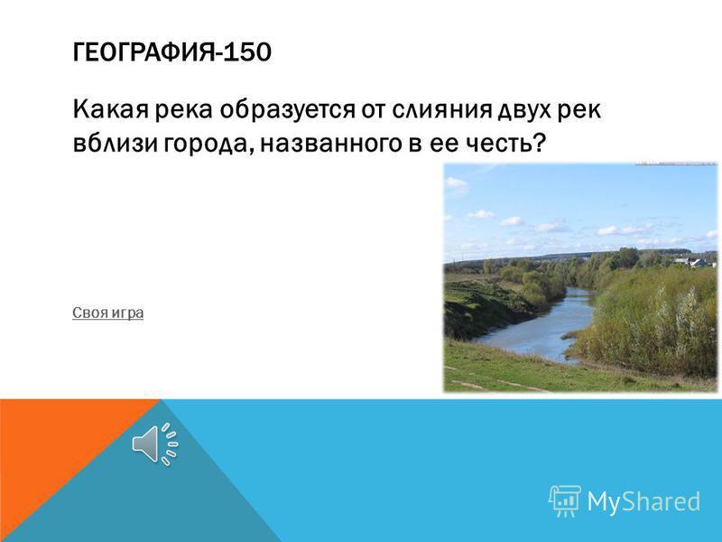 ГЕОГРАФИЯ-150 Какая река образуется от слияния двух рек вблизи города, названного в ее честь? Своя игра