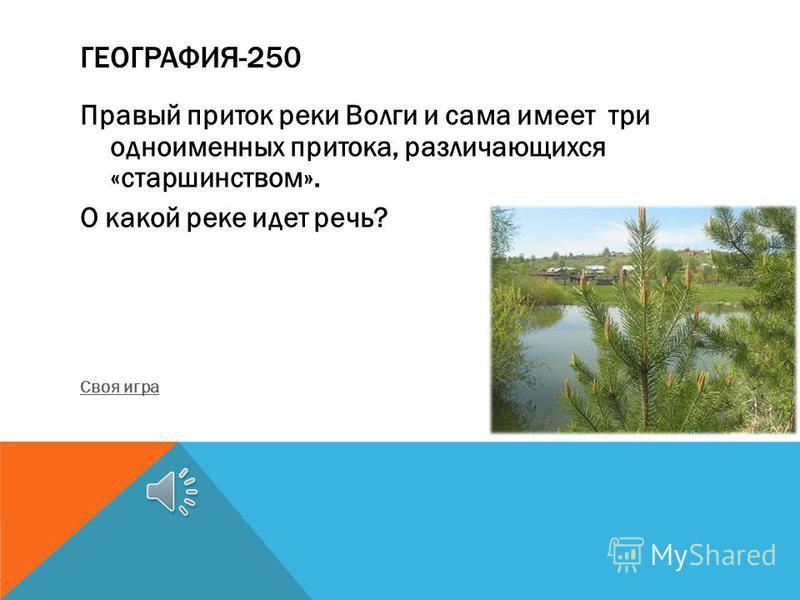 ГЕОГРАФИЯ-250 Правый приток реки Волги и сама имеет три одноименных притока, различающихся «старшинством». О какой реке идет речь? Своя игра