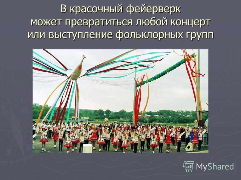 В красочный фейерверк может превратиться любой концерт или выступление фольклорных групп