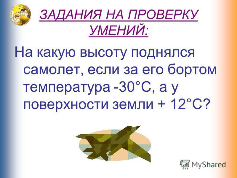 ЗАДАНИЯ НА ПРОВЕРКУ УМЕНИЙ: На какую высоту поднялся самолет, если за его бортом температура -30°С, а у поверхности земли + 12°С?